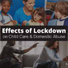 Effects of Lockdown on Child Care & Domestic Abuse